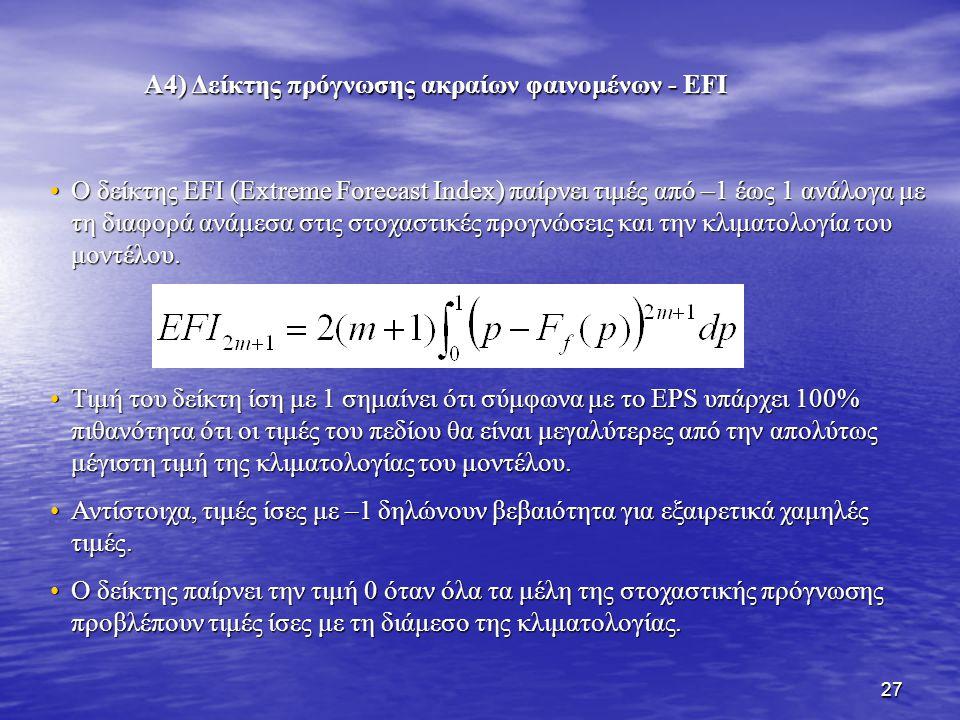27 Α4) Δείκτης πρόγνωσης ακραίων φαινομένων - EFI Ο δείκτης EFI (Extreme Forecast Index) παίρνει τιμές από –1 έως 1 ανάλογα με τη διαφορά ανάμεσα στις στοχαστικές προγνώσεις και την κλιματολογία του μοντέλου.Ο δείκτης EFI (Extreme Forecast Index) παίρνει τιμές από –1 έως 1 ανάλογα με τη διαφορά ανάμεσα στις στοχαστικές προγνώσεις και την κλιματολογία του μοντέλου.
