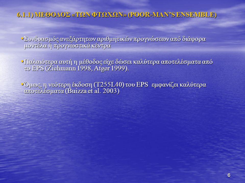 6 6.1.1) ΜΕΘΟΔΟΣ «ΤΩΝ ΦΤΩΧΩΝ» (POOR-MAN'S ENSEMBLE) Συνδυασμός ανεξάρτητων αριθμητικών προγνώσεων από διάφορα μοντέλα ή προγνωστικά κέντρα Συνδυασμός ανεξάρτητων αριθμητικών προγνώσεων από διάφορα μοντέλα ή προγνωστικά κέντρα Παλαιότερα αυτή η μέθοδος είχε δώσει καλύτερα αποτελέσματα από το EPS (Ziehmann 1998, Atger 1999).