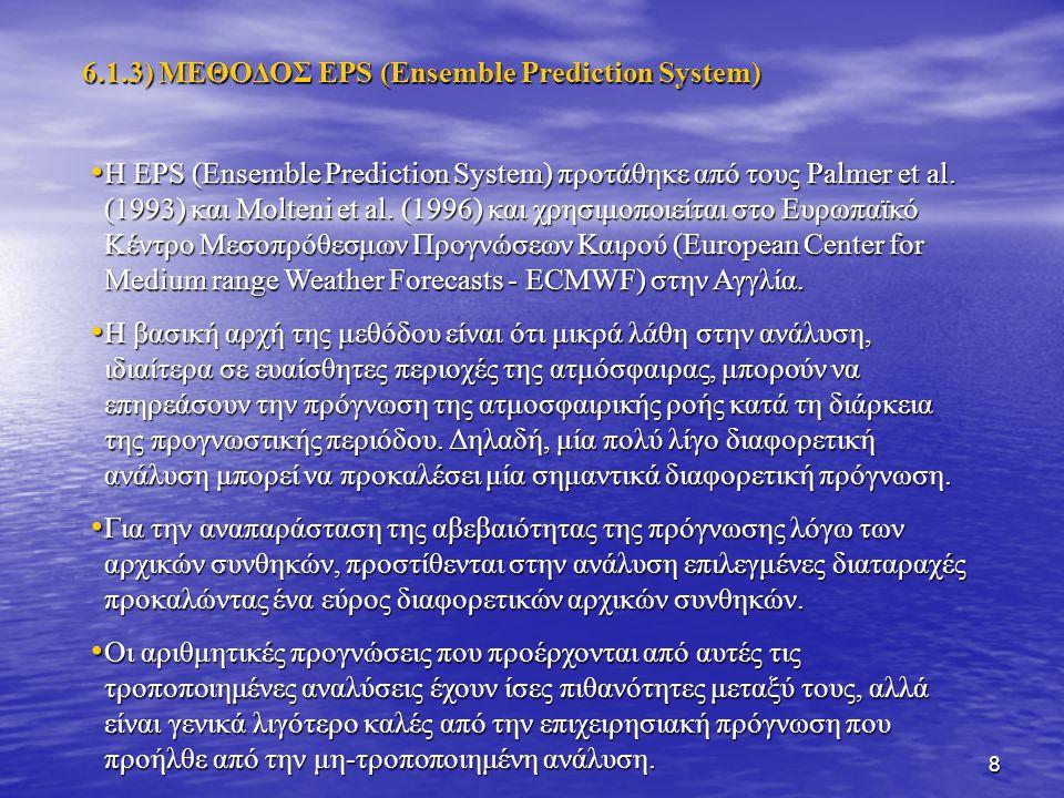 8 Η EPS (Ensemble Prediction System) προτάθηκε από τους Palmer et al. (1993) και Molteni et al. (1996) και χρησιμοποιείται στο Ευρωπαϊκό Κέντρο Μεσοπρ