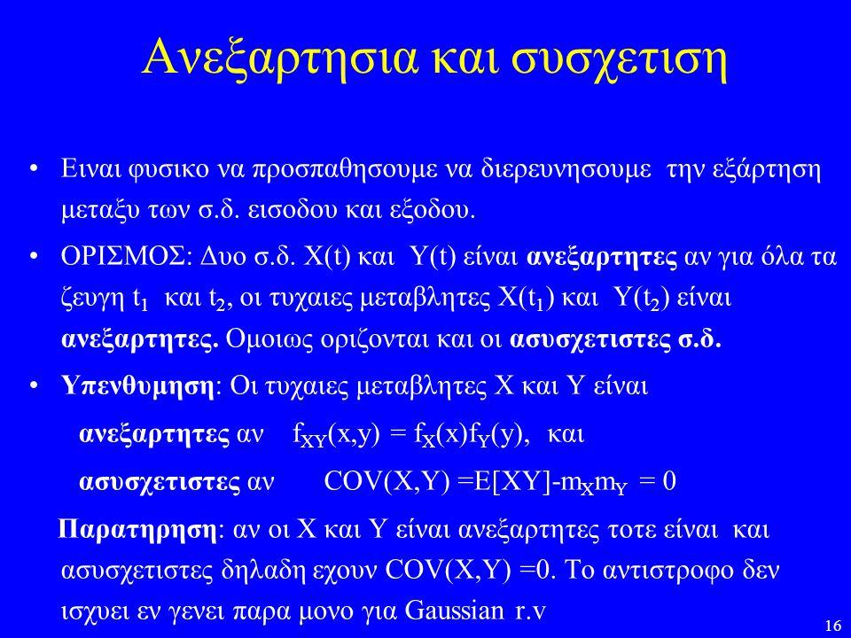 16 Ανεξαρτησια και συσχετιση Ειναι φυσικο να προσπαθησουμε να διερευνησουμε την εξάρτηση μεταξυ των σ.δ. εισοδου και εξοδου. ΟΡΙΣΜΟΣ: Δυο σ.δ. X(t) κα