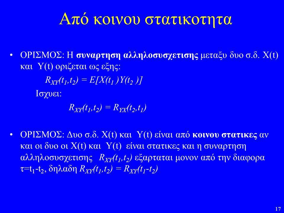 17 Από κοινου στατικοτητα ΟΡΙΣΜΟΣ: Η συναρτηση αλληλοσυσχετισης μεταξυ δυο σ.δ. X(t) και Y(t) οριζεται ως εξης: R XY (t 1,t 2 ) = E[X(t 1 )Y(t 2 )] Ισ