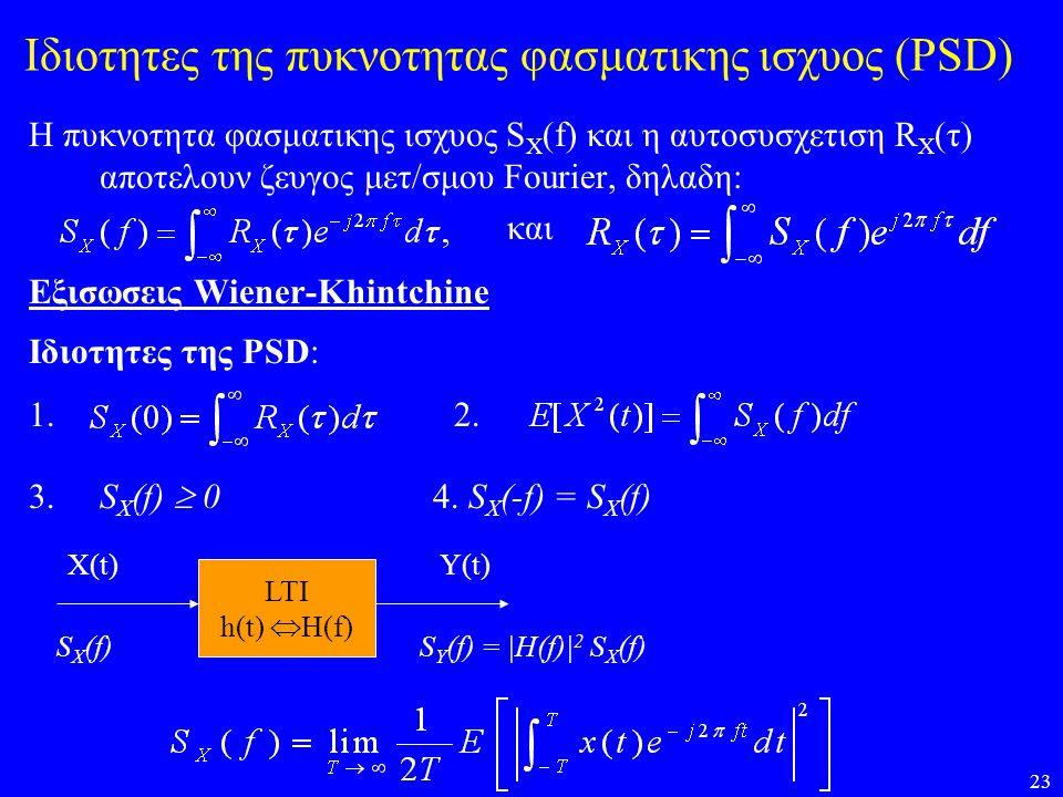23 Ιδιοτητες της πυκνοτητας φασματικης ισχυος (PSD) Η πυκνοτητα φασματικης ισχυος S X (f) και η αυτοσυσχετιση R X (τ) αποτελουν ζευγος μετ/σμου Fourie