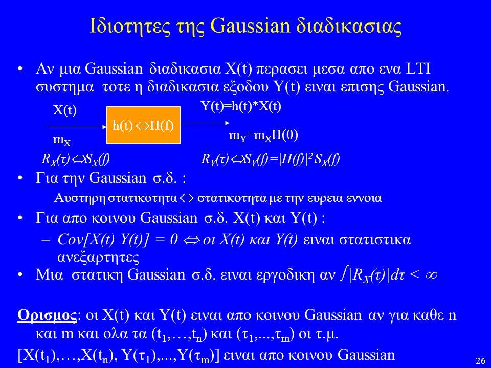 26 Ιδιοτητες της Gaussian διαδικασιας Αν μια Gaussian διαδικασια Χ(t) περασει μεσα απο ενα LTI συστημα τοτε η διαδικασια εξοδου Y(t) ειναι επισης Gaus