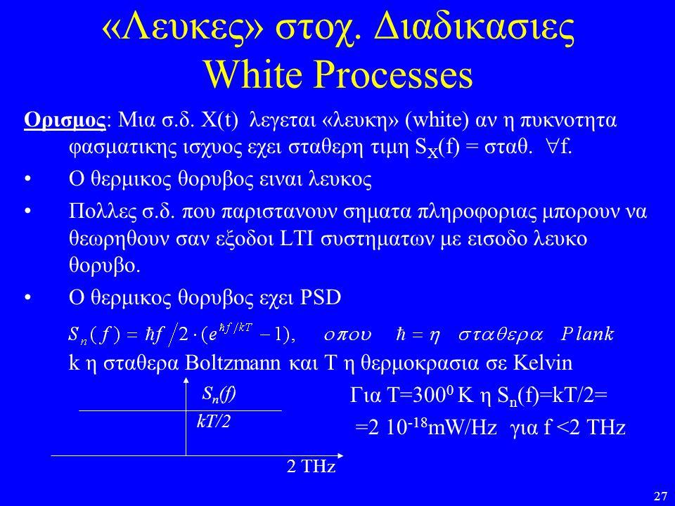 27 «Λευκες» στοχ. Διαδικασιες White Processes Oρισμος: Μια σ.δ. X(t) λεγεται «λευκη» (white) αν η πυκνοτητα φασματικης ισχυος εχει σταθερη τιμη S X (f