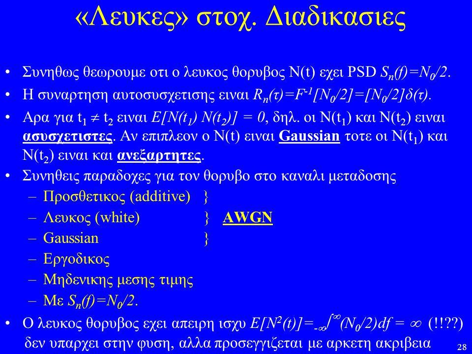 28 «Λευκες» στοχ. Διαδικασιες Συνηθως θεωρουμε οτι ο λευκος θορυβος Ν(t) εχει PSD S n (f)=N 0 /2. H συναρτηση αυτοσυσχετισης ειναι R n (τ)=F -1 [N 0 /