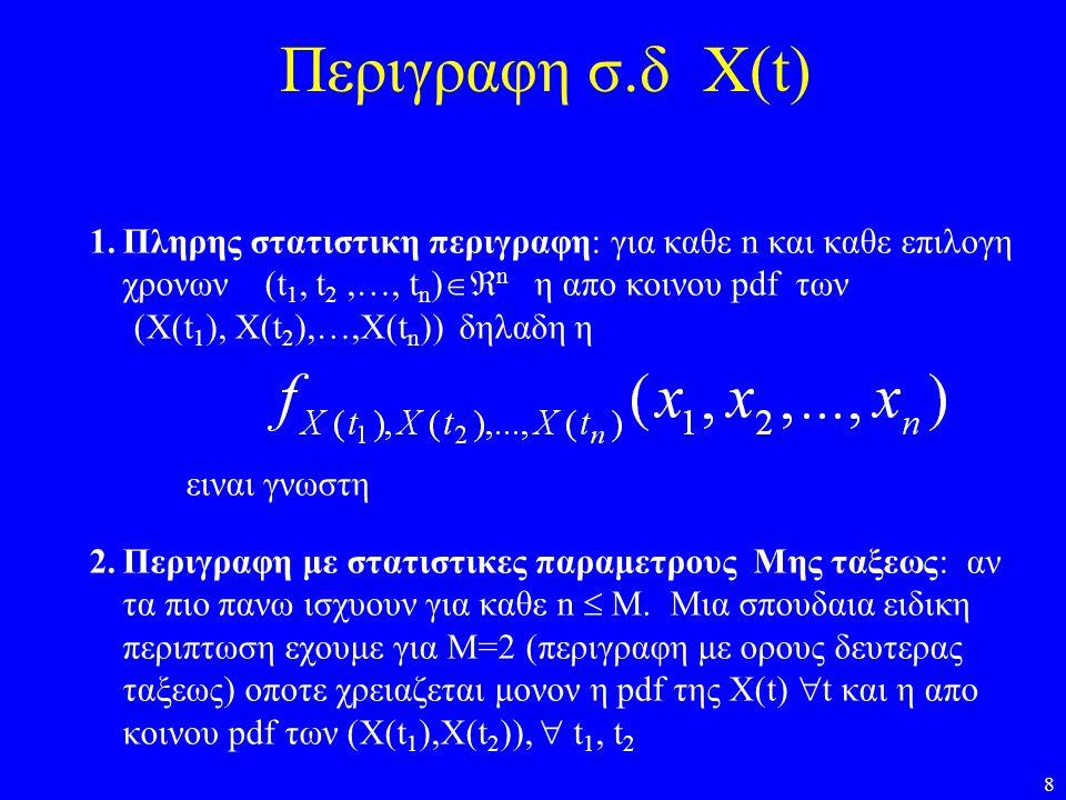 8 Περιγραφη σ.δ Χ(t) 1.Πληρης στατιστικη περιγραφη: για καθε n και καθε επιλογη χρονων (t 1, t 2,…, t n )  n η απο κοινου pdf των (Χ(t 1 ), X(t 2 ),