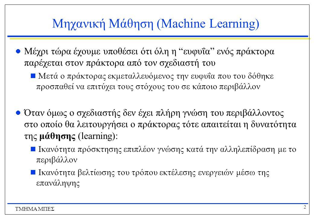 """2 ΤΜΗΜΑ ΜΠΕΣ Μηχανική Μάθηση (Machine Learning) Μέχρι τώρα έχουμε υποθέσει ότι όλη η """"ευφυΐα"""" ενός πράκτορα παρέχεται στον πράκτορα από τον σχεδιαστή"""