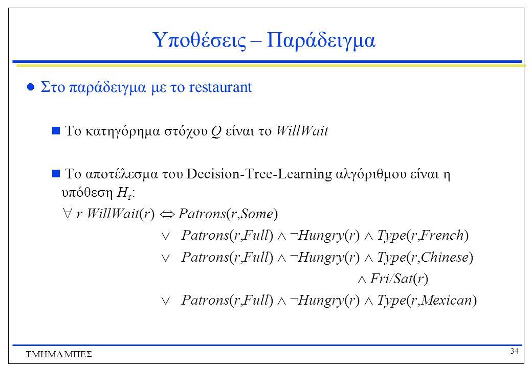 34 ΤΜΗΜΑ ΜΠΕΣ Υποθέσεις – Παράδειγμα Στο παράδειγμα με το restaurant  Το κατηγόρημα στόχου Q είναι το WillWait  To αποτέλεσμα του Decision-Tree-Lear
