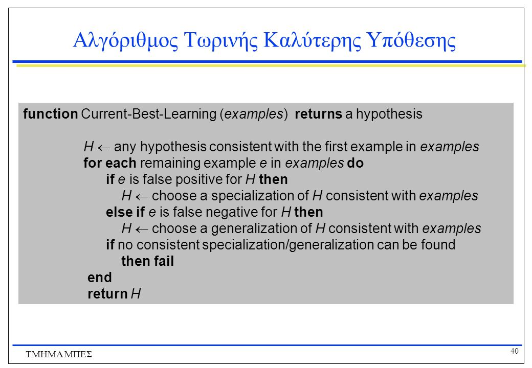 40 ΤΜΗΜΑ ΜΠΕΣ Αλγόριθμος Τωρινής Καλύτερης Υπόθεσης function Current-Best-Learning (examples) returns a hypothesis H  any hypothesis consistent with