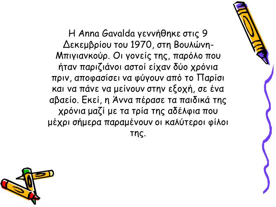 Η Anna Gavalda γεννήθηκε στις 9 Δεκεμβρίου του 1970, στη Βουλώνη- Μπιγιανκούρ. Οι γονείς της, παρόλο που ήταν παριζιάνοι αστοί είχαν δύο χρόνια πριν,