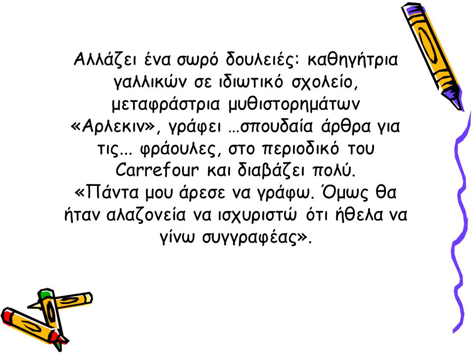Αλλάζει ένα σωρό δουλειές: καθηγήτρια γαλλικών σε ιδιωτικό σχολείο, μεταφράστρια μυθιστορημάτων «Αρλεκιν», γράφει …σπουδαία άρθρα για τις...