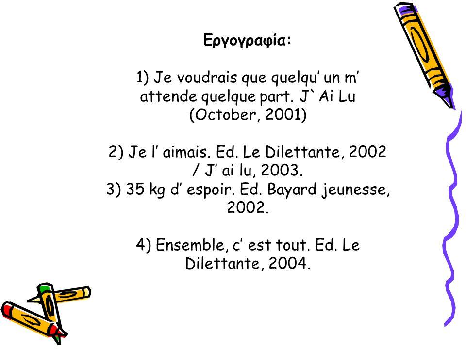 Εργογραφία: 1) Je voudrais que quelqu' un m' attende quelque part. J`Ai Lu (October, 2001) 2) Je l' aimais. Ed. Le Dilettante, 2002 / J' ai lu, 2003.