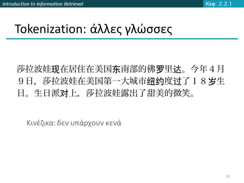 Introduction to Information Retrieval Tokenization: άλλες γλώσσες Κεφ. 2.2.1 16 Κινέζικα: δεν υπάρχουν κενά