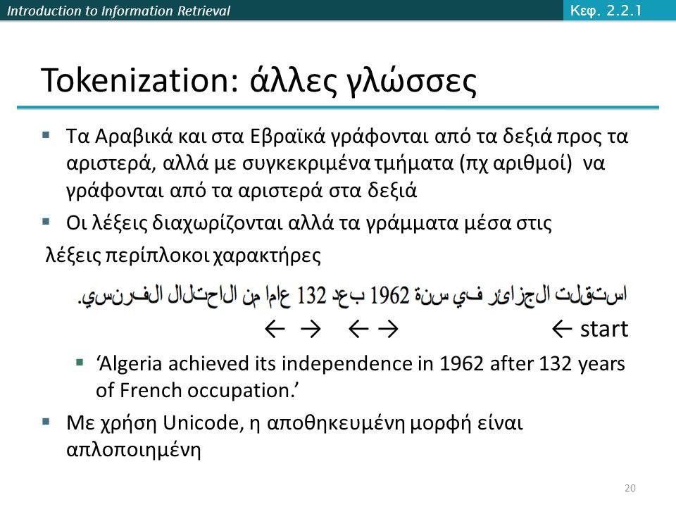 Introduction to Information Retrieval Tokenization: άλλες γλώσσες  Τα Αραβικά και στα Εβραϊκά γράφονται από τα δεξιά προς τα αριστερά, αλλά με συγκεκ