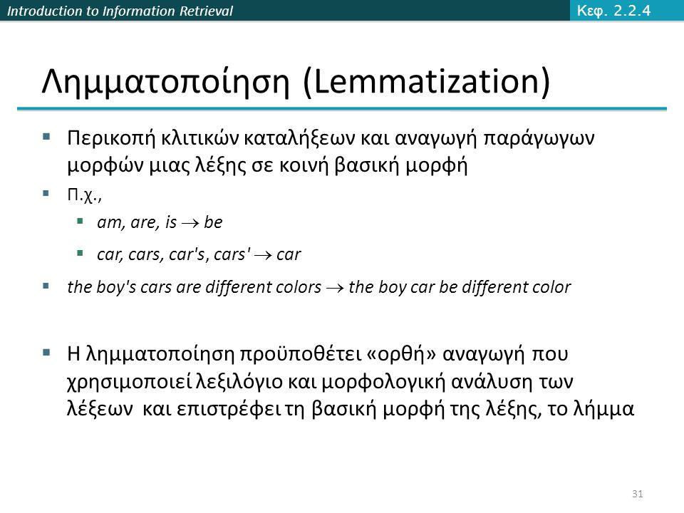 Introduction to Information Retrieval Λημματοποίηση (Lemmatization)  Περικοπή κλιτικών καταλήξεων και αναγωγή παράγωγων μορφών μιας λέξης σε κοινή βα