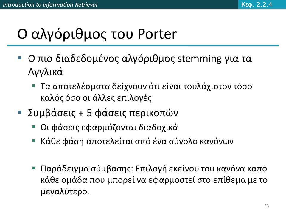 Introduction to Information Retrieval Ο αλγόριθμος του Porter  Ο πιο διαδεδομένος αλγόριθμος stemming για τα Αγγλικά  Τα αποτελέσματα δείχνουν ότι ε