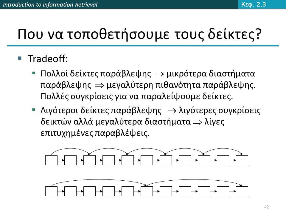 Introduction to Information Retrieval Που να τοποθετήσουμε τους δείκτες?  Tradeoff:  Πολλοί δείκτες παράβλεψης  μικρότερα διαστήματα παράβλεψης  μ