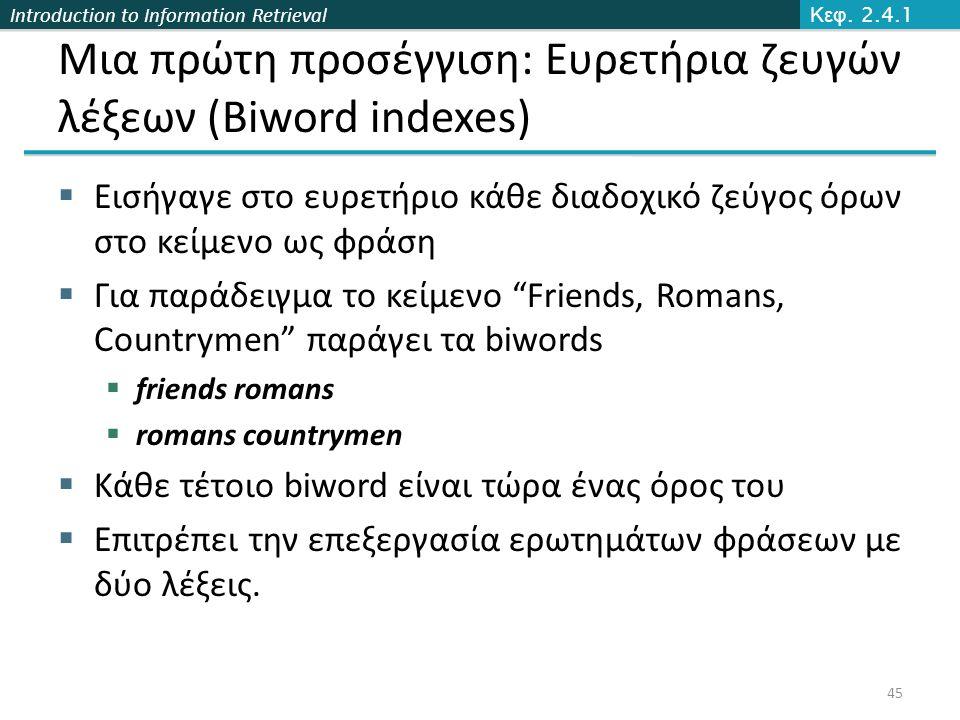 Introduction to Information Retrieval Μια πρώτη προσέγγιση: Ευρετήρια ζευγών λέξεων (Biword indexes)  Εισήγαγε στο ευρετήριο κάθε διαδοχικό ζεύγος όρ