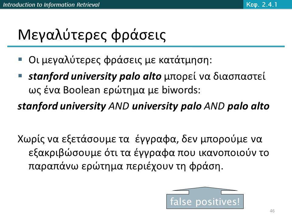 Introduction to Information Retrieval Μεγαλύτερες φράσεις  Οι μεγαλύτερες φράσεις με κατάτμηση:  stanford university palo alto μπορεί να διασπαστεί
