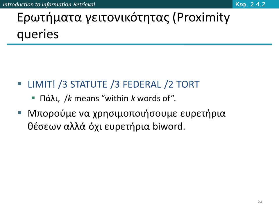 "Introduction to Information Retrieval Ερωτήματα γειτονικότητας (Proximity queries  LIMIT! /3 STATUTE /3 FEDERAL /2 TORT  Πάλι, /k means ""within k wo"