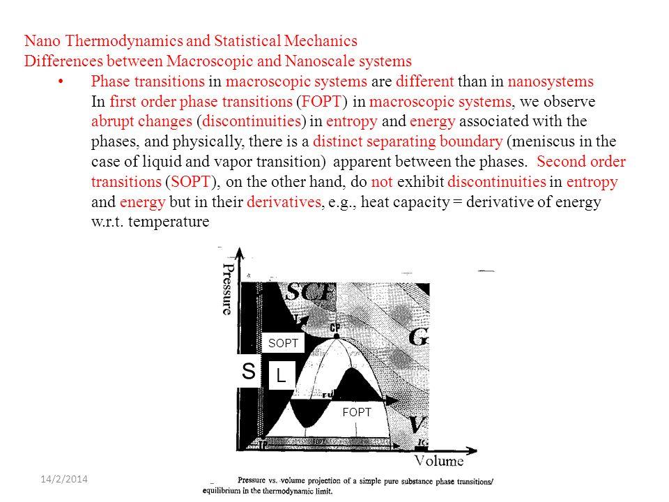 14/2/2014ΔΧ SOPT FOPT S Nano Thermodynamics and Statistical Mechanics Differences between Macroscopic and Nanoscale systems Phase transitions in macroscopic systems are different than in nanosystems In first order phase transitions (FOPT) in macroscopic systems, we observe abrupt changes (discontinuities) in entropy and energy associated with the phases, and physically, there is a distinct separating boundary (meniscus in the case of liquid and vapor transition) apparent between the phases.