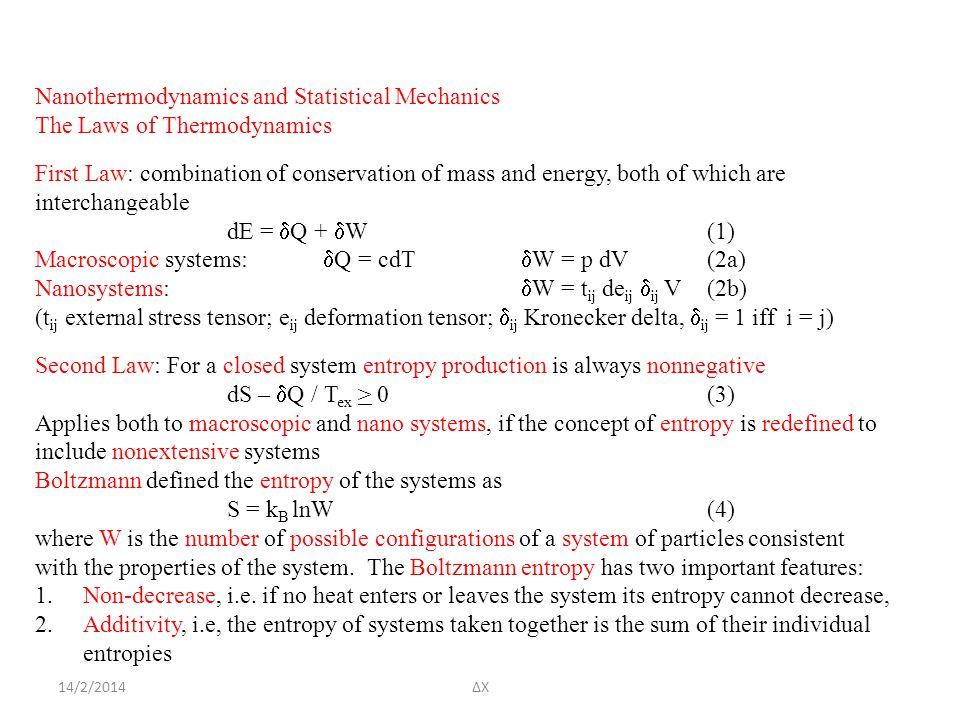 14/2/2014ΔΧ Nanothermodynamics and Statistical Mechanics The Laws of Thermodynamics First Law: combination of conservation of mass and energy, both of which are interchangeable dE =  Q +  W(1) Macroscopic systems:  Q = cdT  W = p dV(2a) Nanosystems:  W = t ij de ij  ij V(2b) (t ij external stress tensor; e ij deformation tensor;  ij Kronecker delta,  ij = 1 iff i = j) Second Law: For a closed system entropy production is always nonnegative dS –  Q / T ex > 0(3) Applies both to macroscopic and nano systems, if the concept of entropy is redefined to include nonextensive systems Boltzmann defined the entropy of the systems as S = k B lnW(4) where W is the number of possible configurations of a system of particles consistent with the properties of the system.
