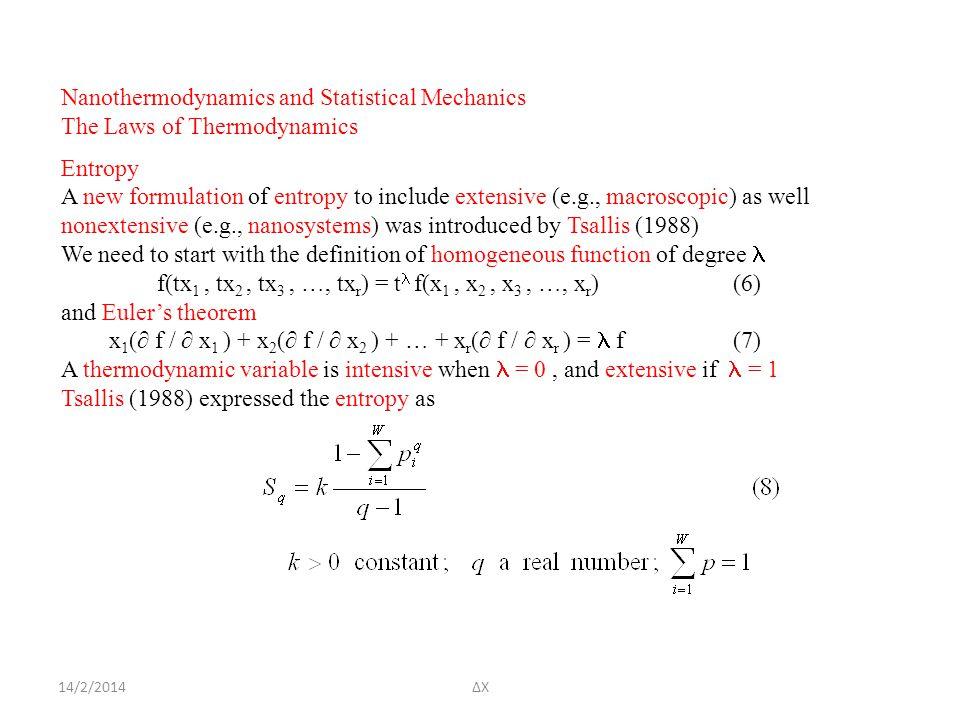 14/2/2014ΔΧ Nanothermodynamics and Statistical Mechanics The Laws of Thermodynamics Entropy A new formulation of entropy to include extensive (e.g., macroscopic) as well nonextensive (e.g., nanosystems) was introduced by Tsallis (1988) We need to start with the definition of homogeneous function of degree f(tx 1, tx 2, tx 3, …, tx r ) = t  f(x 1, x 2, x 3, …, x r )(6) and Euler's theorem x 1 (∂ f / ∂ x 1 ) + x 2 (∂ f / ∂ x 2 ) + … + x r (∂ f / ∂ x r ) = f(7) A thermodynamic variable is intensive when = 0, and extensive if = 1 Tsallis (1988) expressed the entropy as