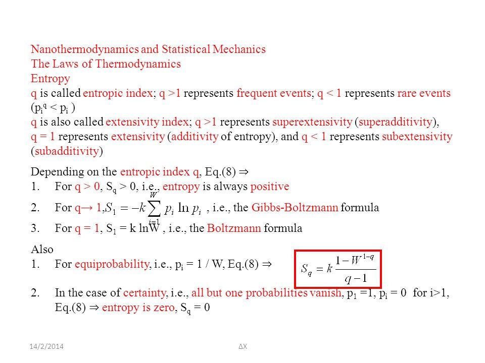 14/2/2014ΔΧ Nanothermodynamics and Statistical Mechanics The Laws of Thermodynamics Entropy q is called entropic index; q >1 represents frequent events; q < 1 represents rare events (p i q < p i ) q is also called extensivity index; q >1 represents superextensivity (superadditivity), q = 1 represents extensivity (additivity of entropy), and q < 1 represents subextensivity (subadditivity) Depending on the entropic index q, Eq.(8) ⇒ 1.For q > 0, S q > 0, i.e., entropy is always positive 2.For q→ 1,, i.e., the Gibbs-Boltzmann formula 3.For q = 1, S 1 = k lnW, i.e., the Boltzmann formula Also 1.For equiprobability, i.e., p i = 1 / W, Eq.(8) ⇒ 2.In the case of certainty, i.e., all but one probabilities vanish, p 1 =1, p i = 0 for i>1, Eq.(8) ⇒ entropy is zero, S q = 0
