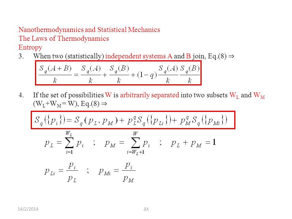 14/2/2014ΔΧ Nanothermodynamics and Statistical Mechanics The Laws of Thermodynamics Entropy 3.When two (statistically) independent systems A and B join, Eq.(8) ⇒ 4.If the set of possibilities W is arbitrarily separated into two subsets W L and W M (W L +W M = W), Eq.(8) ⇒