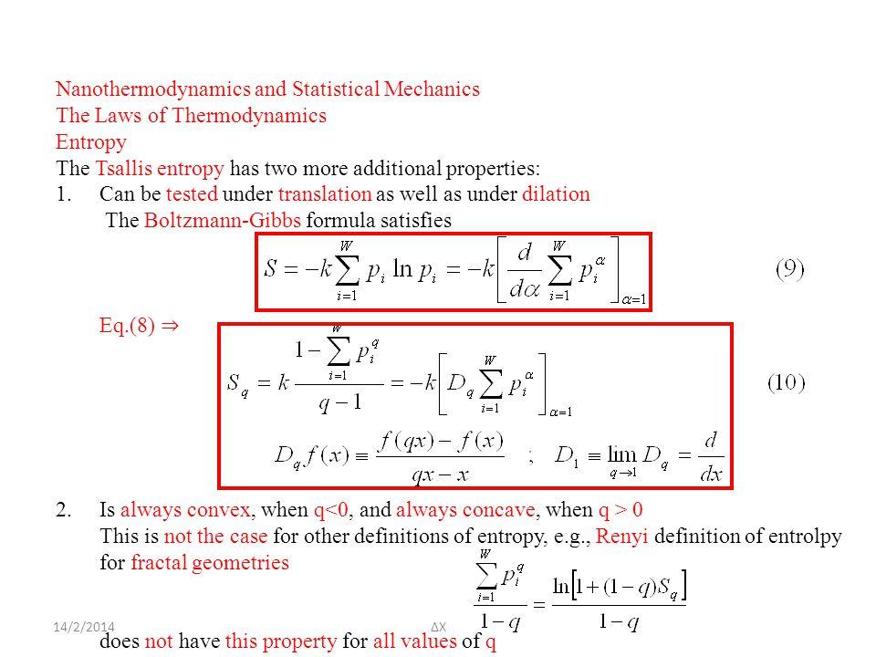 14/2/2014ΔΧ Nanothermodynamics and Statistical Mechanics The Laws of Thermodynamics Entropy The Tsallis entropy has two more additional properties: 1.Can be tested under translation as well as under dilation The Boltzmann-Gibbs formula satisfies Eq.(8) ⇒ 2.Is always convex, when q 0 This is not the case for other definitions of entropy, e.g., Renyi definition of entrolpy for fractal geometries does not have this property for all values of q