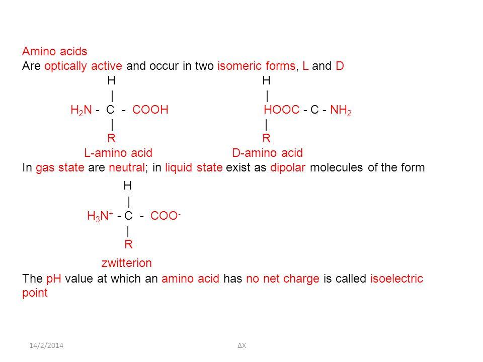 14/2/2014ΔΧ Amino acids Are optically active and occur in two isomeric forms, L and D H H | H 2 N - C - COOH HOOC - C - NH 2 | | R L-amino acid D-amino acid In gas state are neutral; in liquid state exist as dipolar molecules of the form H | H 3 N + - C - COO - | R zwitterion The pH value at which an amino acid has no net charge is called isoelectric point