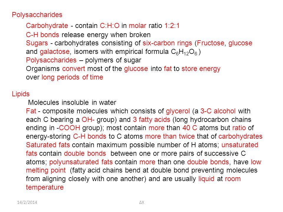 14/2/2014ΔΧ Polysaccharides Carbohydrate - contain C:H:O in molar ratio 1:2:1 C-H bonds release energy when broken Sugars - carbohydrates consisting of six-carbon rings (Fructose, glucose and galactose, isomers with empirical formula C 6 H 12 O 6 ) Polysaccharides – polymers of sugar Organisms convert most of the glucose into fat to store energy over long periods of time Lipids Molecules insoluble in water Fat - composite molecules which consists of glycerol (a 3-C alcohol with each C bearing a OH- group) and 3 fatty acids (long hydrocarbon chains ending in -COOH group); most contain more than 40 C atoms but ratio of energy-storing C-H bonds to C atoms more than twice that of carbohydrates Saturated fats contain maximum possible number of H atoms; unsaturated fats contain double bonds between one or more pairs of successive C atoms; polyunsaturated fats contain more than one double bonds, have low melting point (fatty acid chains bend at double bond preventing molecules from aligning closely with one another) and are usually liquid at room temperature
