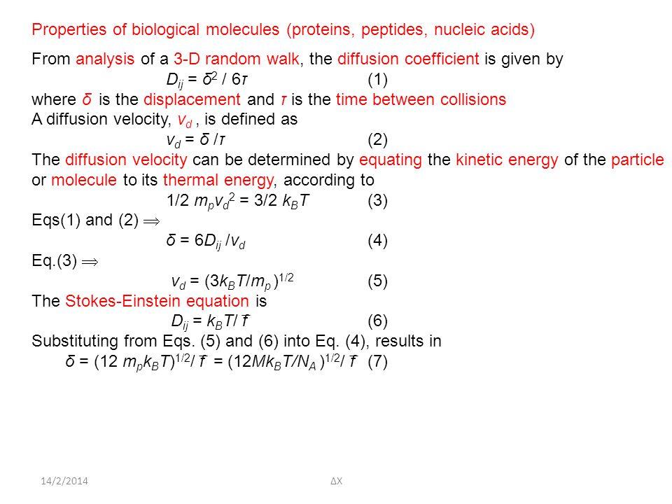 14/2/2014ΔΧ Properties of biological molecules (proteins, peptides, nucleic acids) From analysis of a 3-D random walk, the diffusion coefficient is given by D ij = δ 2 / 6τ(1) where δ is the displacement and τ is the time between collisions A diffusion velocity, v d, is defined as v d = δ /τ(2) The diffusion velocity can be determined by equating the kinetic energy of the particle or molecule to its thermal energy, according to 1/2 m p v d 2 = 3/2 k B T(3) Eqs(1) and (2)  δ = 6D ij /v d (4) Eq.(3)  v d = (3k B T/m p ) 1/2 (5) The Stokes-Einstein equation is D ij = k B T/ f ̅ (6) Substituting from Eqs.