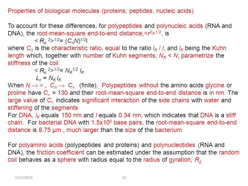14/2/2014ΔΧ Properties of biological molecules (proteins, peptides, nucleic acids) To account for these differences, for polypeptides and polynucleic acids (RNA and DNA), the root-mean-square end-to-end distance, 1/2, is 1/2 = (C n N) 1/2 l where C n is the characteristic ratio, equal to the ratio l K / l, and l K being the Kuhn length which, together with number of Kuhn segments, N K < N, parametrize the stiffness of the coil 1/2 = N K 1/2 l K L c = N K l K When N  ∞, C n  C ∞ (finite).