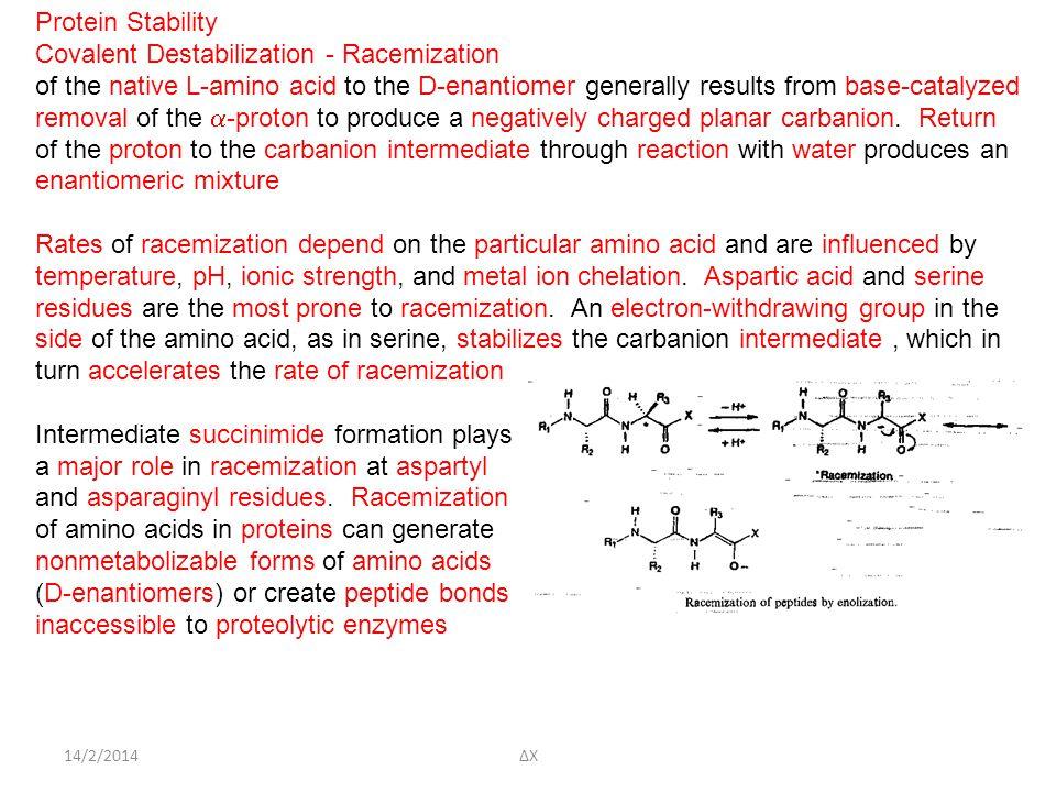 14/2/2014ΔΧ Protein Stability Covalent Destabilization - Racemization of the native L-amino acid to the D-enantiomer generally results from base-catalyzed removal of the  -proton to produce a negatively charged planar carbanion.
