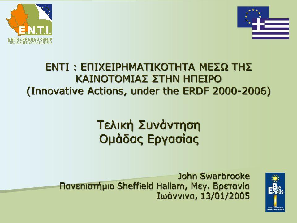 ENTI : ΕΠΙΧΕΙΡΗΜΑΤΙΚΟΤΗΤΑ ΜΕΣΩ ΤΗΣ ΚΑΙΝΟΤΟΜΙΑΣ ΣΤΗΝ ΗΠΕΙΡΟ (Innovative Actions, under the ERDF 2000-2006) Τελική Συνάντηση Ομάδας Εργασίας John Swarbrooke Πανεπιστήμιο Sheffield Hallam, Μεγ.