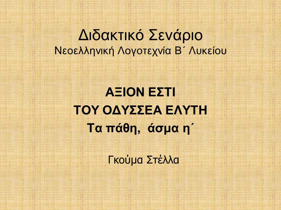 Διδακτικό Σενάριο Νεοελληνική Λογοτεχνία Β΄ Λυκείου ΑΞΙΟΝ ΕΣΤΙ ΤΟΥ ΟΔΥΣΣΕΑ ΕΛΥΤΗ Τα πάθη, άσμα η΄ Γκούμα Στέλλα