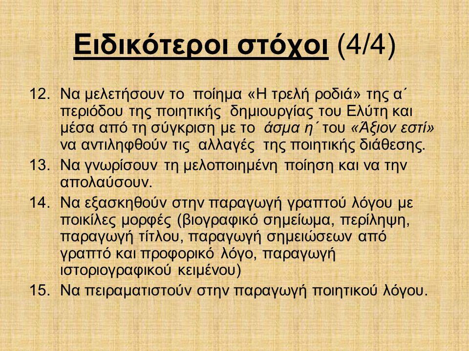 Ειδικότεροι στόχοι (4/4) 12.Να μελετήσουν το ποίημα «Η τρελή ροδιά» της α΄ περιόδου της ποιητικής δημιουργίας του Ελύτη και μέσα από τη σύγκριση με το άσμα η΄ του «Άξιον εστί» να αντιληφθούν τις αλλαγές της ποιητικής διάθεσης.