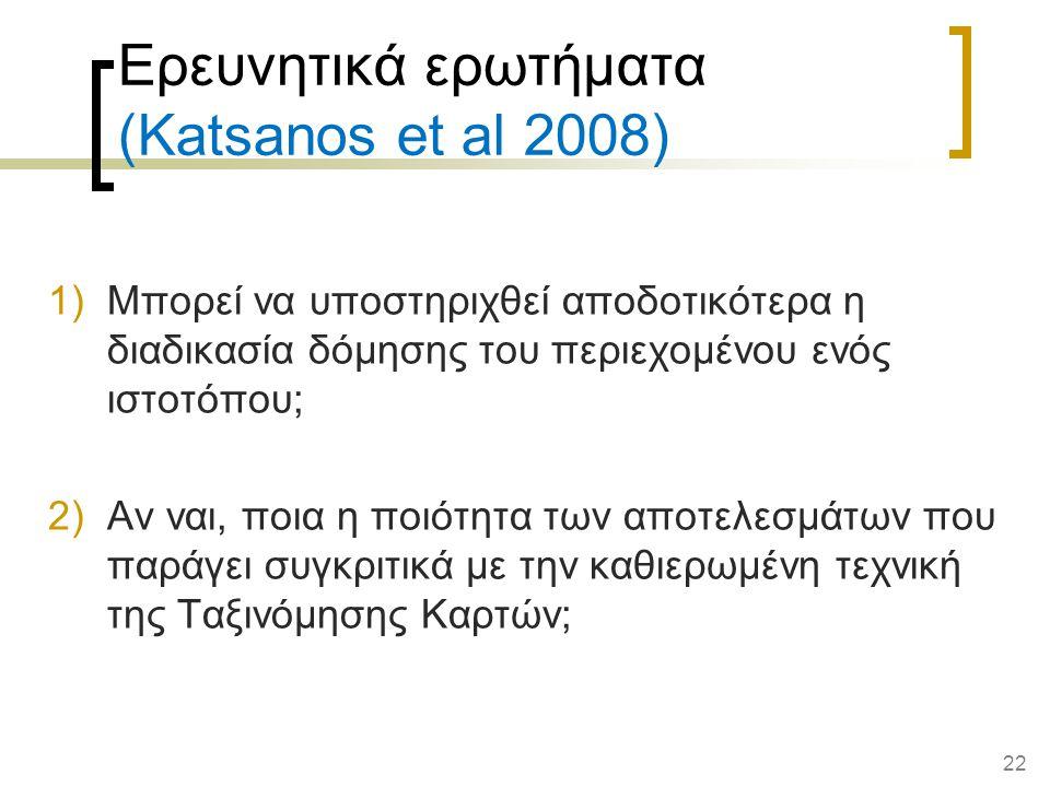 22 Ερευνητικά ερωτήματα (Katsanos et al 2008) 1)Μπορεί να υποστηριχθεί αποδοτικότερα η διαδικασία δόμησης του περιεχομένου ενός ιστοτόπου; 2)Αν ναι, ποια η ποιότητα των αποτελεσμάτων που παράγει συγκριτικά με την καθιερωμένη τεχνική της Ταξινόμησης Καρτών;