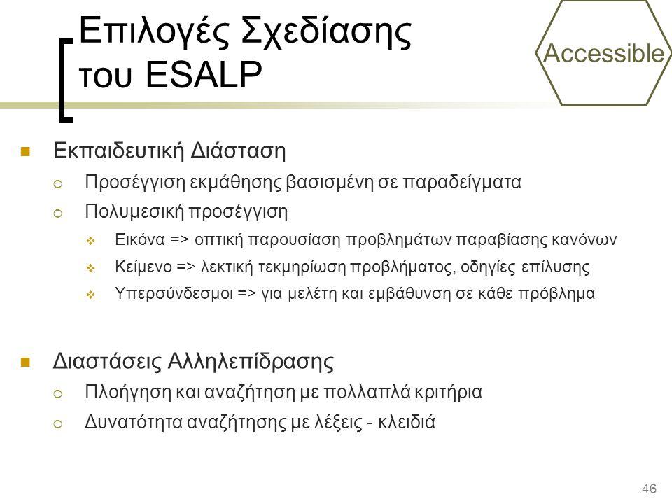 46 Επιλογές Σχεδίασης του ESALP Εκπαιδευτική Διάσταση  Προσέγγιση εκμάθησης βασισμένη σε παραδείγματα  Πολυμεσική προσέγγιση  Εικόνα => οπτική παρουσίαση προβλημάτων παραβίασης κανόνων  Κείμενο => λεκτική τεκμηρίωση προβλήματος, οδηγίες επίλυσης  Υπερσύνδεσμοι => για μελέτη και εμβάθυνση σε κάθε πρόβλημα Διαστάσεις Αλληλεπίδρασης  Πλοήγηση και αναζήτηση με πολλαπλά κριτήρια  Δυνατότητα αναζήτησης με λέξεις - κλειδιά Accessible