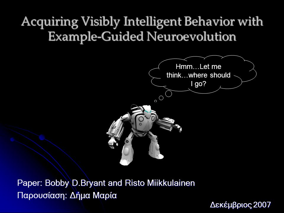 Acquiring Visibly Intelligent Behavior with Example-Guided Neuroevolution Paper: Bobby D.Bryant and Risto Miikkulainen Παρουσίαση: Δήμα Μαρία Δεκέμβριος 2007 Hmm…Let me think…where should I go?