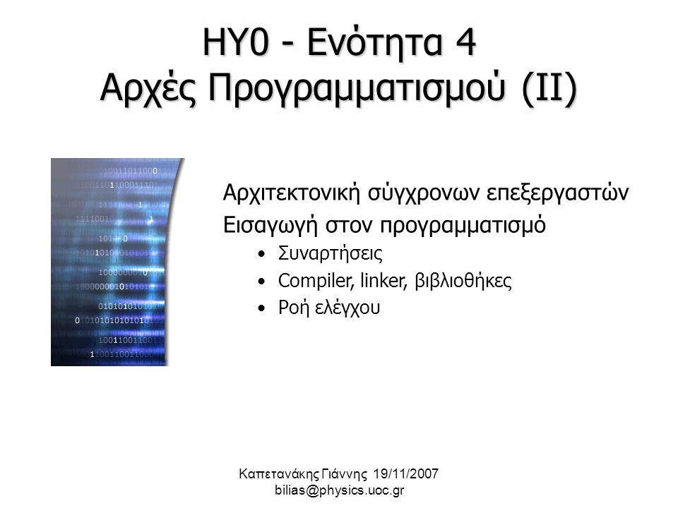 Καπετανάκης Γιάννης 19/11/2007 bilias@physics.uoc.gr ΗΥ0 - Ενότητα 4 Αρχές Προγραμματισμού (ΙΙ) Αρχιτεκτονική σύγχρονων επεξεργαστών Εισαγωγή στον προγραμματισμό Συναρτήσεις Compiler, linker, βιβλιοθήκες Ροή ελέγχου