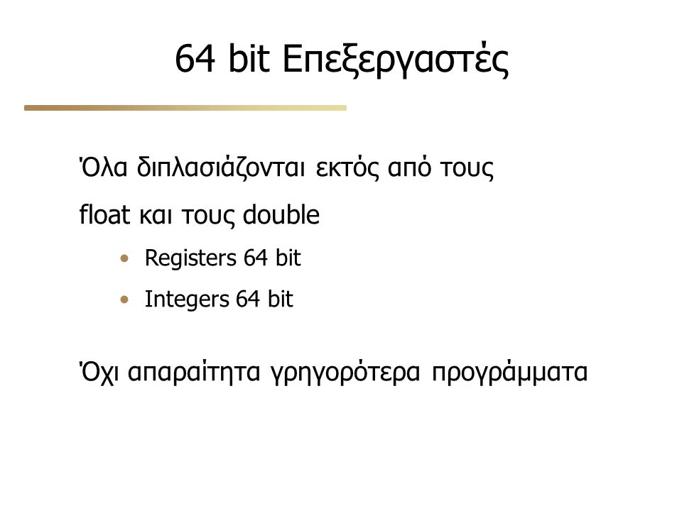 64 bit Επεξεργαστές Όλα διπλασιάζονται εκτός από τους float και τους double Registers 64 bit Integers 64 bit Όχι απαραίτητα γρηγορότερα προγράμματα