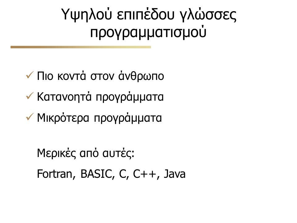 Υψηλού επιπέδου γλώσσες προγραμματισμού Πιο κοντά στον άνθρωπο Κατανοητά προγράμματα Μικρότερα προγράμματα Μερικές από αυτές: Fortran, BASIC, C, C++, Java