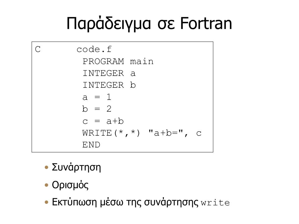 Παράδειγμα σε Fortran Συνάρτηση Ορισμός Εκτύπωση μέσω της συνάρτησης write C code.f PROGRAM main INTEGER a INTEGER b a = 1 b = 2 c = a+b WRITE(*,*) a+b= , c END