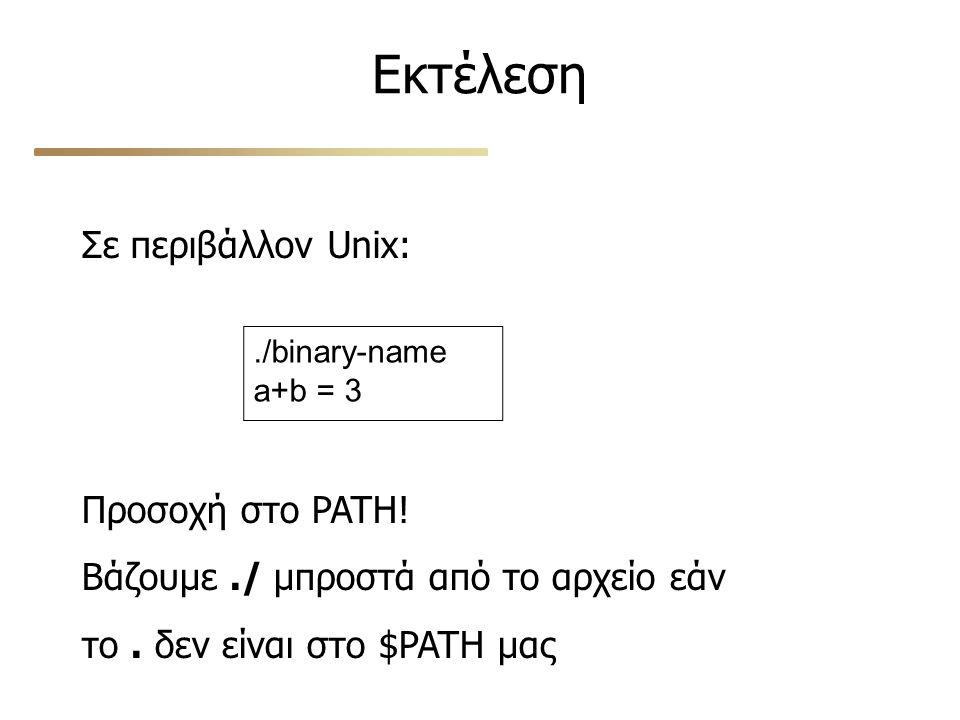 Εκτέλεση Σε περιβάλλον Unix:./binary-name a+b = 3 Προσοχή στο PATH! Βάζουμε./ μπροστά από το αρχείο εάν το. δεν είναι στο $PATH μας