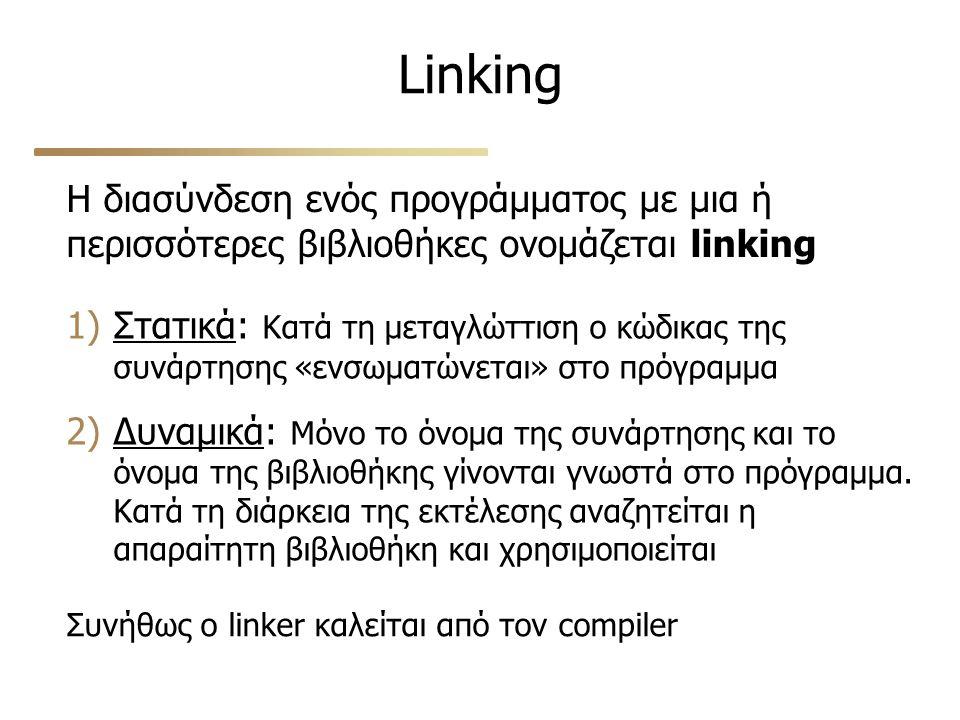Linking Η διασύνδεση ενός προγράμματος με μια ή περισσότερες βιβλιοθήκες ονομάζεται linking 1)Στατικά: Κατά τη μεταγλώττιση ο κώδικας της συνάρτησης «