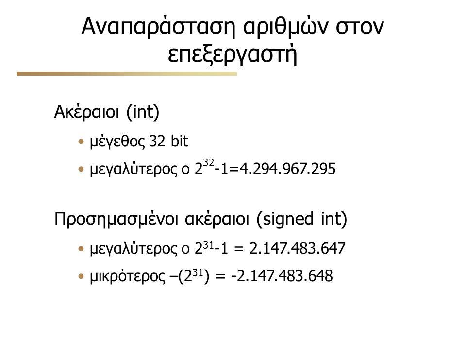 Αναπαράσταση αριθμών στον επεξεργαστή Ακέραιοι (int) μέγεθος 32 bit μεγαλύτερος ο 2 32 -1=4.294.967.295 Προσημασμένοι ακέραιοι (signed int) μεγαλύτερος ο 2 31 -1 = 2.147.483.647 μικρότερος –(2 31 ) = -2.147.483.648