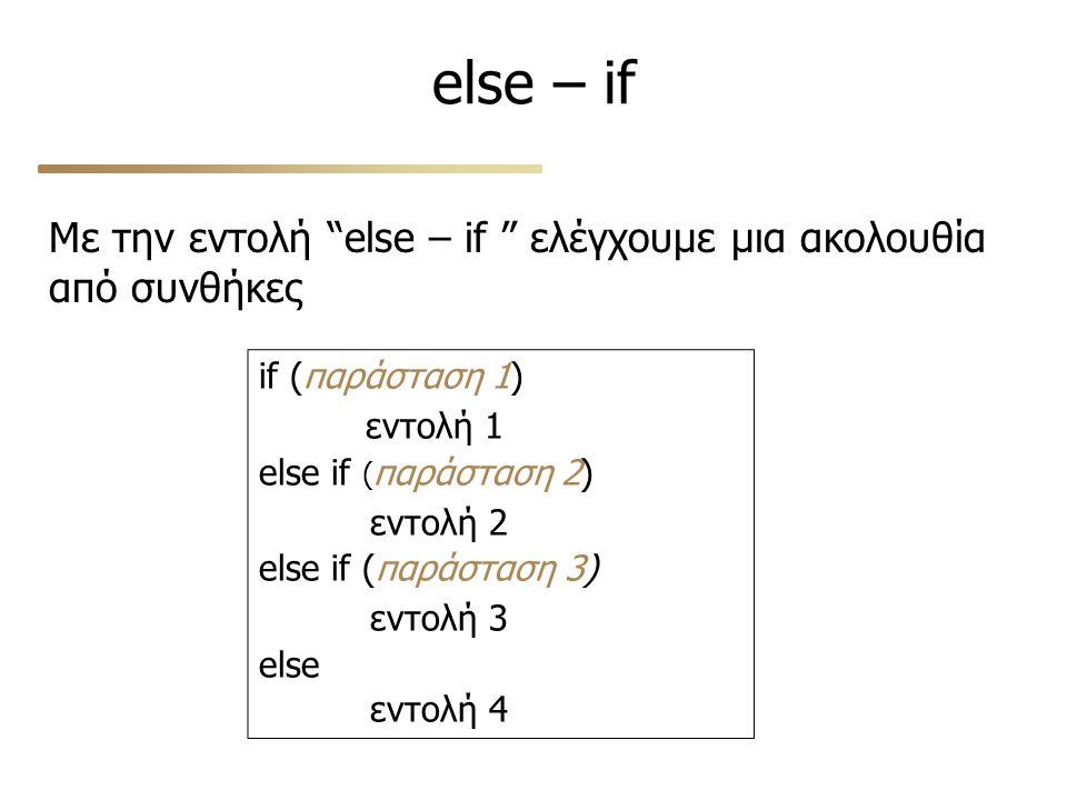 "else – if Με την εντολή ""else – if "" ελέγχουμε μια ακολουθία από συνθήκες if (παράσταση 1) εντολή 1 else if ( παράσταση 2) εντολή 2 else if (παράσταση"