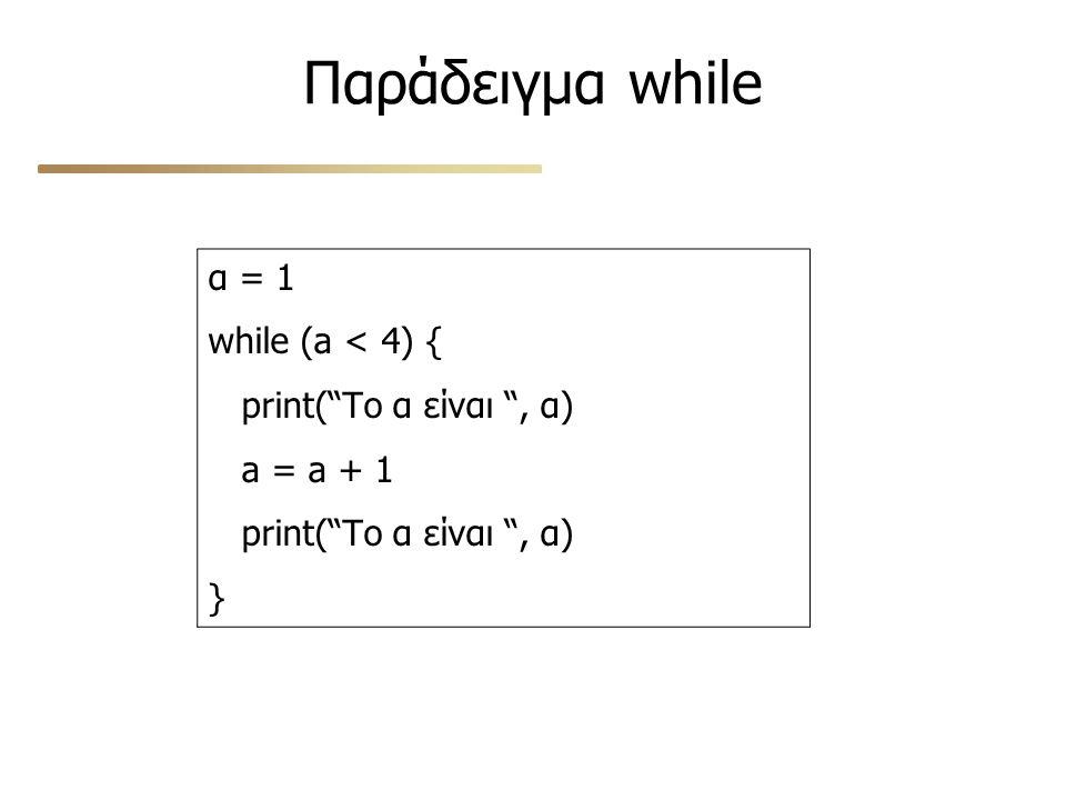 """Παράδειγμα while α = 1 while (a < 4) { print(""""Το α είναι """", α) a = a + 1 print(""""Το α είναι """", α) }"""